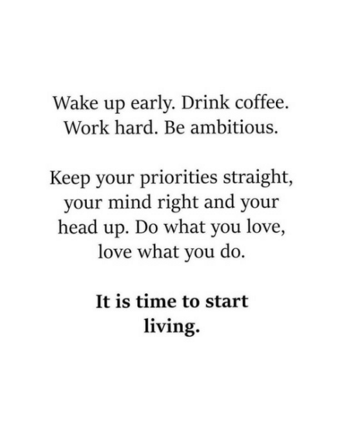 Ambitious: Wake up early. Drink coffee.  Work hard. Be ambitious.  Keep your priorities straight,  your mind right and your  head up. Do what you love,  love what you do.  It is time to start  living.