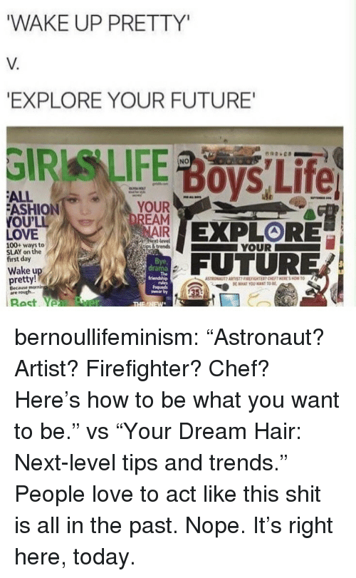 """Anaconda, Future, and Love: WAKE UP PRETTY  V.  EXPLORE YOUR FUTURE  NO  ALL  ASHION  OU'LL  LOVE  YOUR  NAIR  ext level  İtps & trends  100+ ways to  SLAY on the  first day  YOUR  Bye,  drama  FUTURER  Wake u  pretty!  Becane  are routh.  35 bernoullifeminism: """"Astronaut? Artist? Firefighter? Chef? Here's how to be what you want to be."""" vs """"Your Dream Hair: Next-level tips and trends.""""  People love to act like this shit is all in the past. Nope. It's right here, today."""