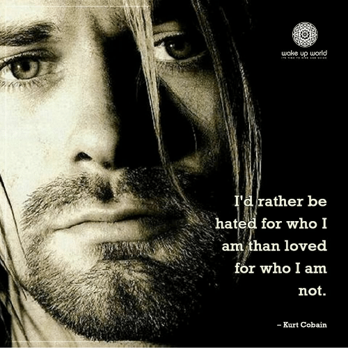 cobain: wake up world  I'd rather be  hated for who I  am than loved  for who I am  not.  - Kurt Cobain