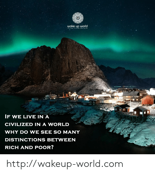 Http, Live, and Time: wake up world  ITS TIME TO ISE AND SHINE  IF WE LIVE IN A  CIVILIZED IN A WORLD  WHY DO WE SEE SO MANY  DISTINCTIONS BETWEEN  RICH AND POOR? http://wakeup-world.com