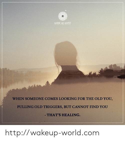 Http, World, and Old: wake up world  WHEN SOMEONE COMES LOOKING FOR THE OLD YOU,  PULLING OLD TRIGGERS, BUT CANNOT FIND YOU  - THAT'S HEALING. http://wakeup-world.com