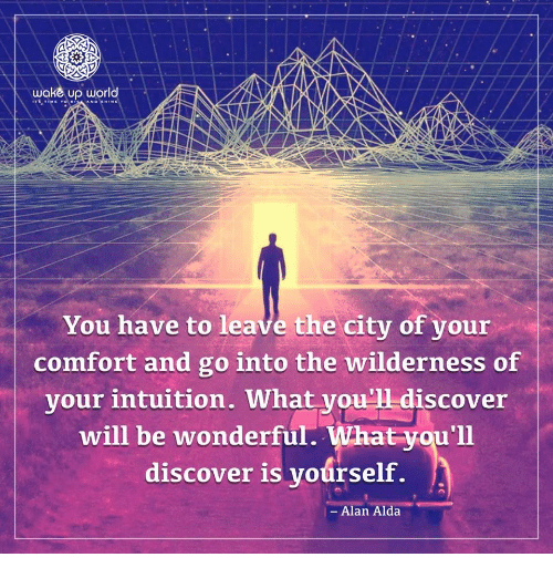 Intuition: wake up world  You have to leave the city of your  comfort and go into the wilderness of  vour intuition. What vou'1 discover  will be wonderful. What you'll  discover is yoúrself.  -Alan Alda