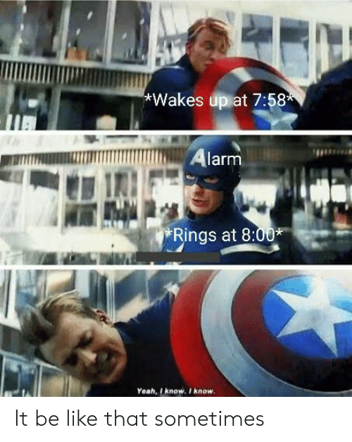 Be Like, Yeah, and Alarm: Wakes up at 7:58  Alarm  Rings at 8:00*  Yeah, I know. I know. It be like that sometimes