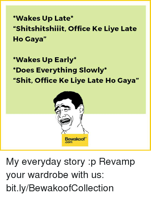 """Liy: """"Wakes Up Late  """"Shitshitshiiit, Office Ke Liye Late  Ho Gaya  """"Wakes Up Early  """"Does Everything slowly.  """"Shit, Office Ke Liye Late Ho Gaya""""  Bewakoof  Com My everyday story :p  Revamp your wardrobe with us: bit.ly/BewakoofCollection"""