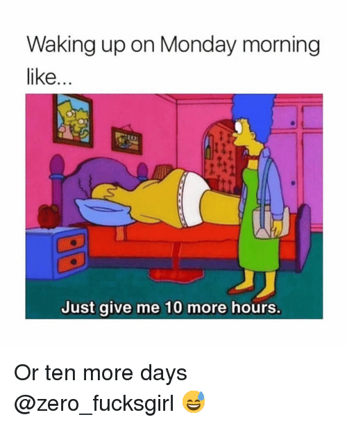 Funny, Zero, and Monday: Waking up on Monday morning  like...  Just give me 10 more hours. Or ten more days @zero_fucksgirl 😅