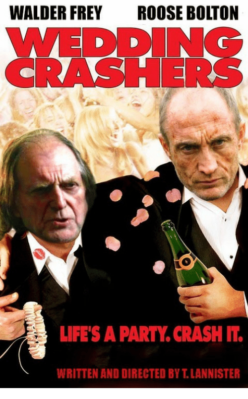 walder frey: WALDER FREY ROOSE BOLTON  WEDDING  CRASHERS  LIFE'S A PARTY. CRASH IT  WRITTEN ANO DIRECTED BY T.LANNISTER