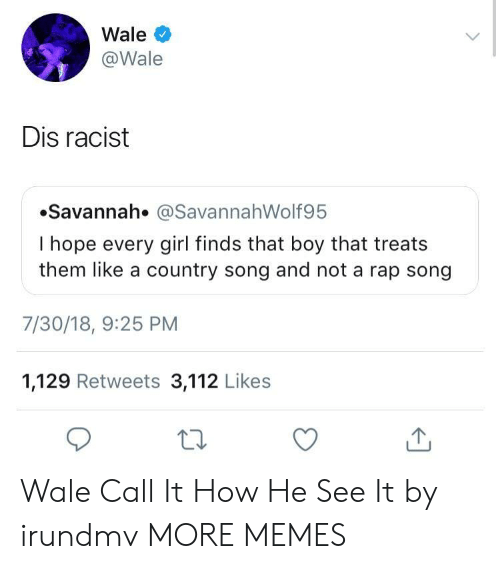 Liked A: Wale  @Wale  Dis racist  Savannah. @SavannahWolf95  I hope every girl finds that boy that treats  them like a country song and not a rap song  7/30/18, 9:25 PM  1,129 Retweets 3,112 Likes  ta Wale Call It How He See It by irundmv MORE MEMES