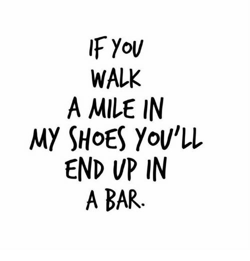in-my-shoes: WALK  A MILE IN  MY SHOES Yov'll  END VP IN  A BAR