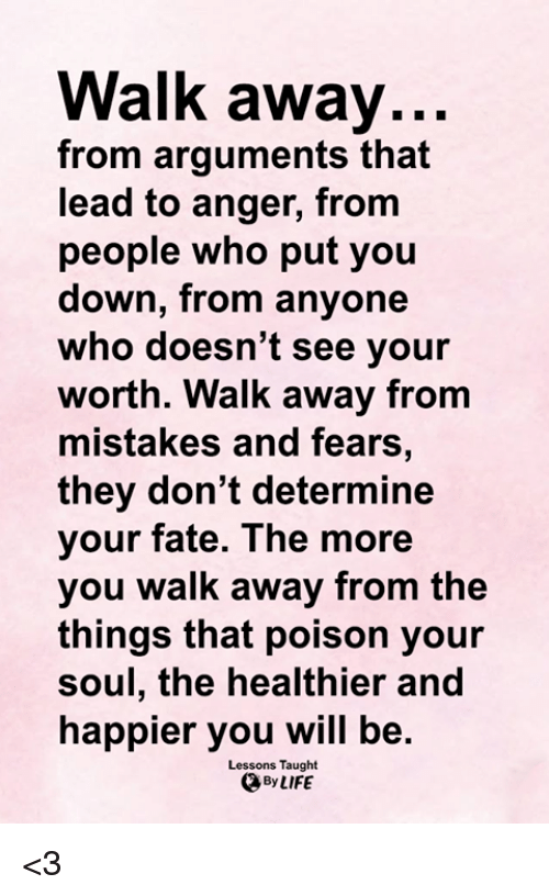 Memes, Fate, and Mistakes: Walk away...  from arguments that  lead to anger, from  people who put you  down, from anyone  who doesn't see your  worth. Walk away from  mistakes and fears,  they don't determine  your fate. The mor  you walk away from the  things that poison your  soul, the healthier and  happier you will be.  Lessons Taught  @ByLIFE <3