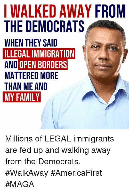 Family, Memes, and Immigration: WALKED AWAY FROM  THE DEMOCRATS  WHEN THEY SAID  ILLEGAL IMMIGRATION  AND OPEN BORDERS  MATTERED MORE  THAN ME AND  MY FAMILY Millions of LEGAL immigrants are fed up and walking away from the Democrats.  #WalkAway #AmericaFirst #MAGA