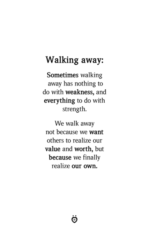 Own, Strength, and Nothing: Walking away:  Sometimes walking  away has nothing to  do with weakness, and  everything to do with  strength.  We walk away  not because we want  others to realize our  value and worth, but  because we finally  realize our own.