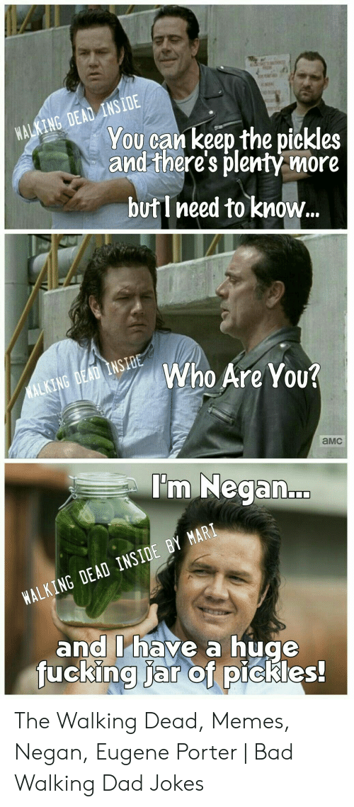 the walking dead memes: WALKING DEAD INSIDE  You can keep the pickles  and there's plentý more  but I need to know...  Who Are You?  WALKING DEAD INSIDE  aMC  I'm Negan...  WALKING DEAD INSIDE BY MARI  and I'have a huge  fucking jar of pickles! The Walking Dead, Memes, Negan, Eugene Porter | Bad Walking Dad Jokes
