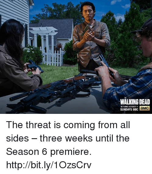 Walking Dead Returns: WALKING DEAD  RETURNS OCTOBER 11  SUNDAYS 918C  aMC The threat is coming from all sides – three weeks until the Season 6 premiere. http://bit.ly/1OzsCrv