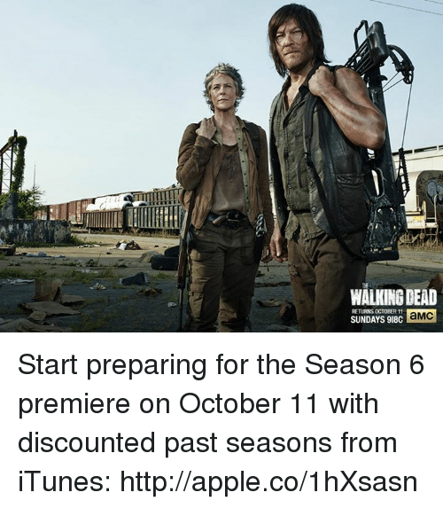 Walking Dead Returns: WALKING DEAD  RETURNS OCTOBER  aMC  SUNDAYS 918C Start preparing for the Season 6 premiere on October 11 with discounted past seasons from iTunes: http://apple.co/1hXsasn