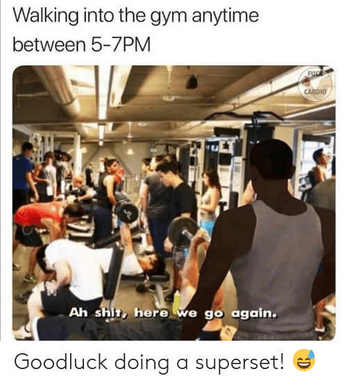 Gym, Shit, and Fuck: Walking into the gym anytime  between 5-7PM  FUCK  CARDIO  Ah shit, here we go again. Goodluck doing a superset! 😅