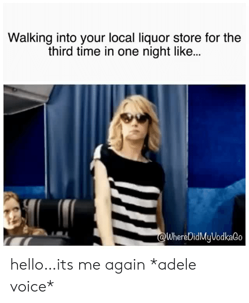 Adele, Hello, and Liquor Store: Walking into your local liquor store for the  third time in one night like...  WhereDidMyVodkaGo hello…its me again *adele voice*
