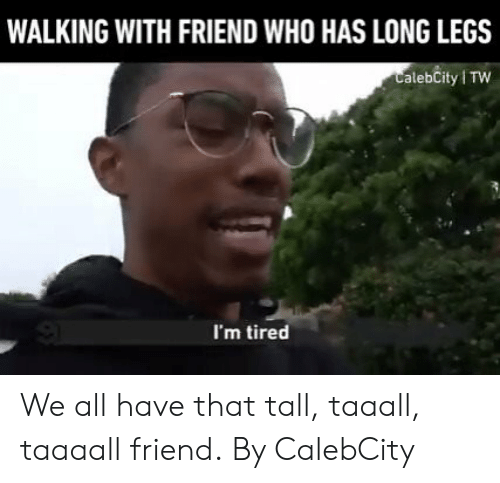 Dank, 🤖, and Who: WALKING WITH FRIEND WHO HAS LONG LEGS  CalebCity TW  I'm tired We all have that tall, taaall, taaaall friend.  By CalebCity