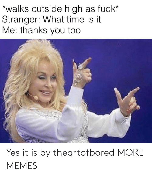Thanks You: walks outside high as fuck*  Stranger: What time is it  Me: thanks you too Yes it is by theartofbored MORE MEMES