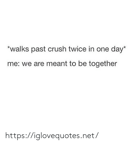 Twice: *walks past crush twice in one day*  me: we are meant to be together https://iglovequotes.net/