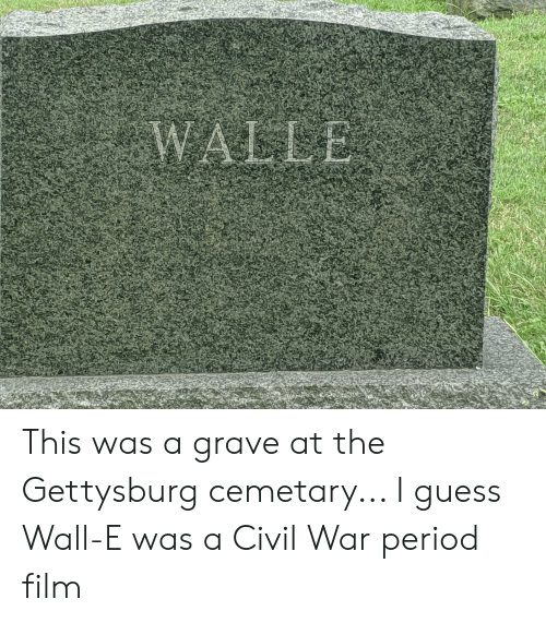 walle: WALLE This was a grave at the Gettysburg cemetary... I guess Wall-E was a Civil War period film