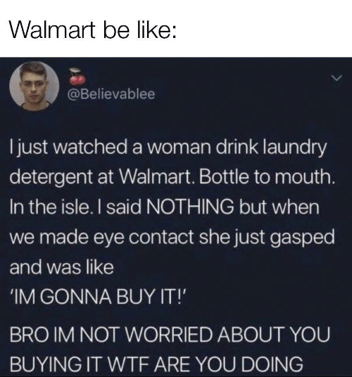 Be Like, Laundry, and Walmart: Walmart be like:  @Believablee  ljust watched a woman drink laundry  detergent at Walmart. Bottle to mouth.  In the isle. I said NOTHING but when  we made eye contact she just gasped  and was like  IM GONNA BUY IT!  BRO IM NOT WORRIED ABOUT YOU  BUYING IT WTF ARE YOU DOING