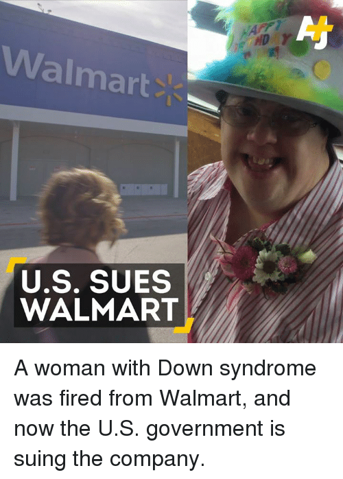 Down Syndrom: Walmart  U.S. SUES  WALMART A woman with Down syndrome was fired from Walmart, and now the U.S. government is suing the company.