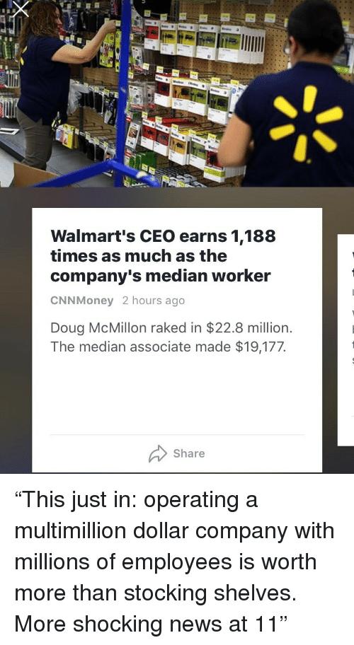 """median: Walmart's CEO earns 1,188  times as much as the  company's median worker  CNNMoney 2 hours ago  Doug McMillon raked in $22.8 million.  The median associate made $19,177  Share <p>""""This just in: operating a multimillion dollar company with millions of employees is worth more than stocking shelves. More shocking news at 11""""</p>"""