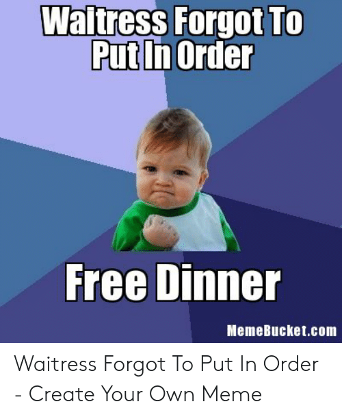 Memebucket: Waltress Forgot To  Put In Order  Free Dinner  MemeBucket.com Waitress Forgot To Put In Order - Create Your Own Meme