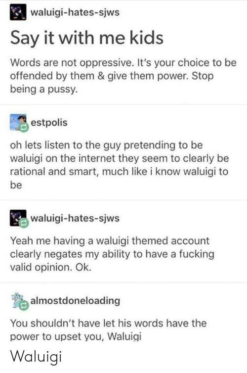Fucking, Internet, and Pussy: waluigi-hates-sjws  Say it with me kids  Words are not oppressive. It's your choice to be  offended by them & give them power. Stop  being a pussy.  estpolis  oh lets listen to the guy pretending to be  waluigi on the internet they seem to clearly be  rational and smart, much like i know waluigi to  be  waluigi-hates-sjws  Yeah me having a waluigi themed account  clearly negates my ability to have a fucking  valid opinion. Ok.  o almostdoneloading  You shouldn't have let his words have the  power to upset you, Waluigi Waluigi