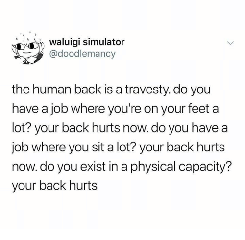 Simulator: waluigi simulator  @doodlemancy  the human back is a travesty. do you  have a job where you're on your feet a  lot? your back hurts now. do you have a  job where you sit a lot? your back hurts  now.do you exist in a physical capacity?  your back hurts