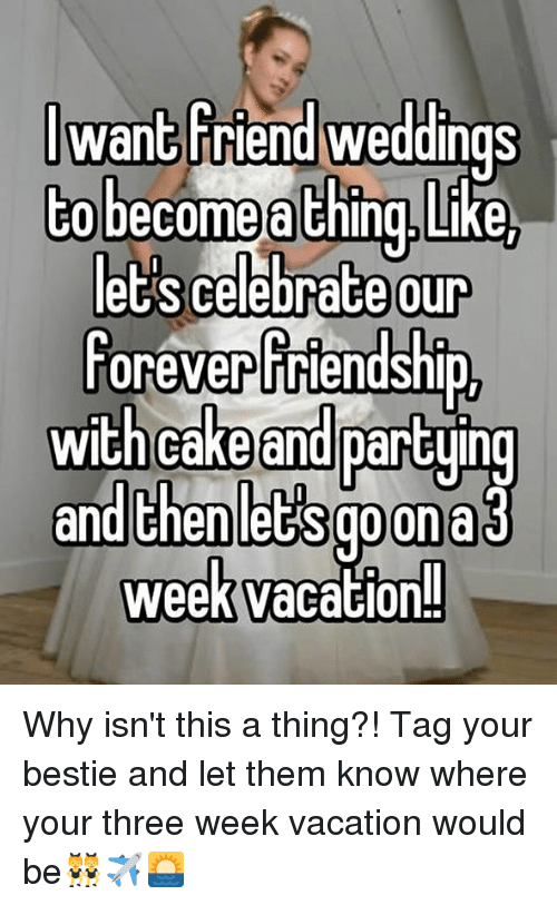 Chinges: wan3Friend weddings  CO become a Ching.Like  our  foreverfriendship  et's celebrace  with cake  and partying  and thenlet's goona  week vacation! Why isn't this a thing?! Tag your bestie and let them know where your three week vacation would be👯✈️🌅