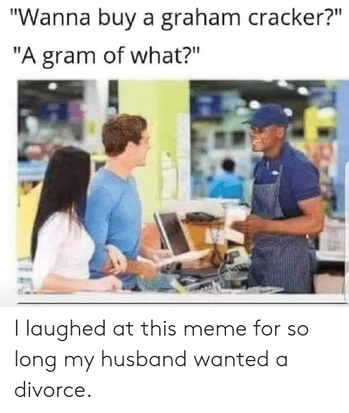 "Meme, Divorce, and Husband: ""Wanna buy a graham cracker?""  ""A gram of what?"" I laughed at this meme for so long my husband wanted a divorce."