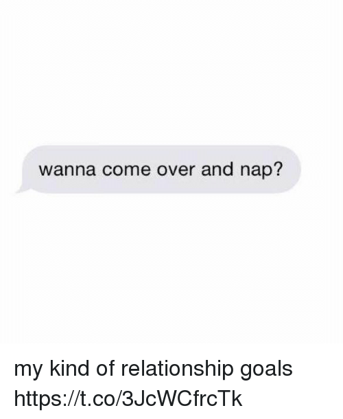 coed: wanna come over and nap? my kind of relationship goals https://t.co/3JcWCfrcTk