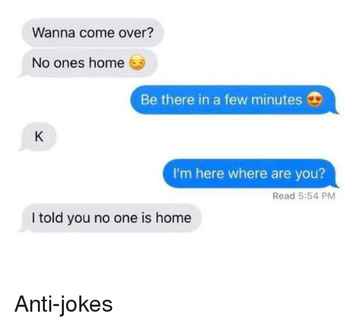 anti jokes: Wanna come over?  No ones home  Be there in a few minutes  I'm here where are you?  Read 5:54 PM  I told you no one is home