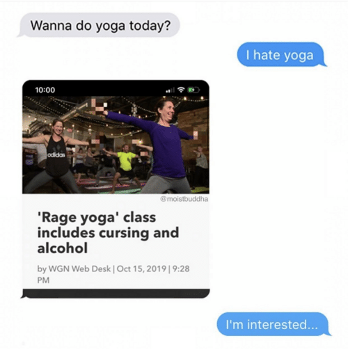 Yoga: Wanna do yoga today?  I hate yoga  10:00  odidas  @moistbuddha  'Rage yoga' class  includes cursing and  alcohol  by WGN Web Desk | Oct 15, 2019| 9:28  PM  I'm interested...