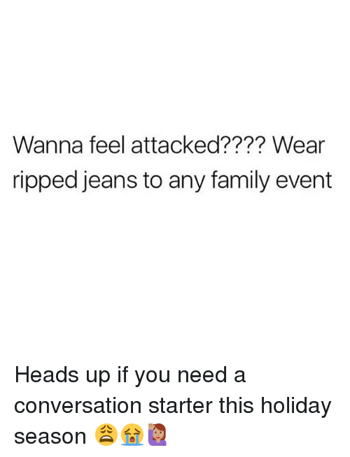 Family, Memes, and 🤖: Wanna feel attacked???? Wear  ripped jeans to any family evert Heads up if you need a conversation starter this holiday season 😩😭🙋🏽♀️
