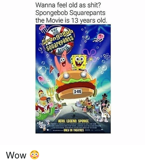 Funny, Shit, and SpongeBob: Wanna feel old as shit?  Spongebob Squarepants  the Movie is 13 years old  SquarepaNtS  o j  2-G0  HERO LEGEND. SPONGE Wow 😳