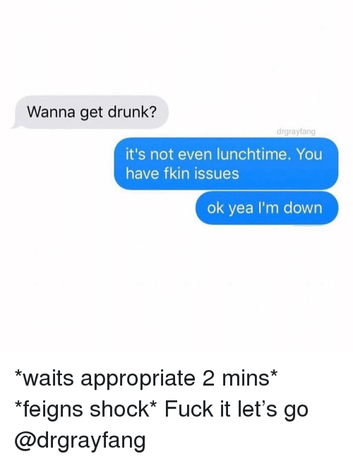 Drunk, Fuck, and Girl Memes: Wanna get drunk?  drgrayfang  it's not even lunchtime. You  have fkin issues  ok yea I'm down *waits appropriate 2 mins* *feigns shock* Fuck it let's go @drgrayfang