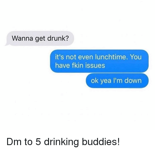 Drinking, Drunk, and Memes: Wanna get drunk?  it's not even lunchtime. You  have fkin issues  ok yea I'm down Dm to 5 drinking buddies!