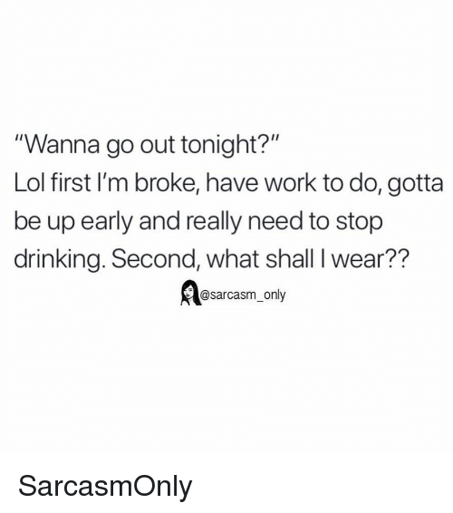 """Drinking, Funny, and Lol: """"Wanna go out tonight?""""  Lol first I'm broke, have work to do, gotta  be up early and really need to stop  drinking. Second, what shall I wear??  @sarcasm_only SarcasmOnly"""