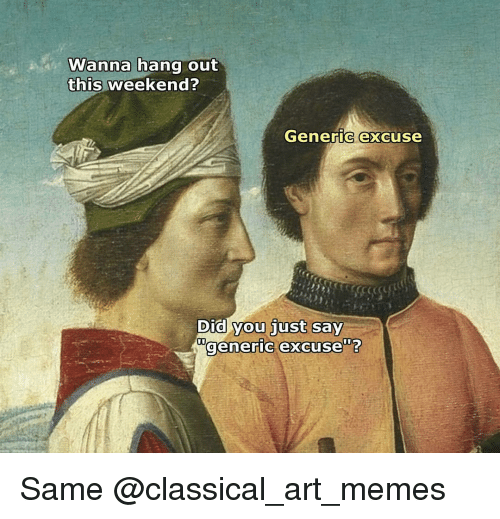 Classic Art: Wanna hang out  this weekend?  Generic excuse  Did you just  say  generic excuse Same @classical_art_memes