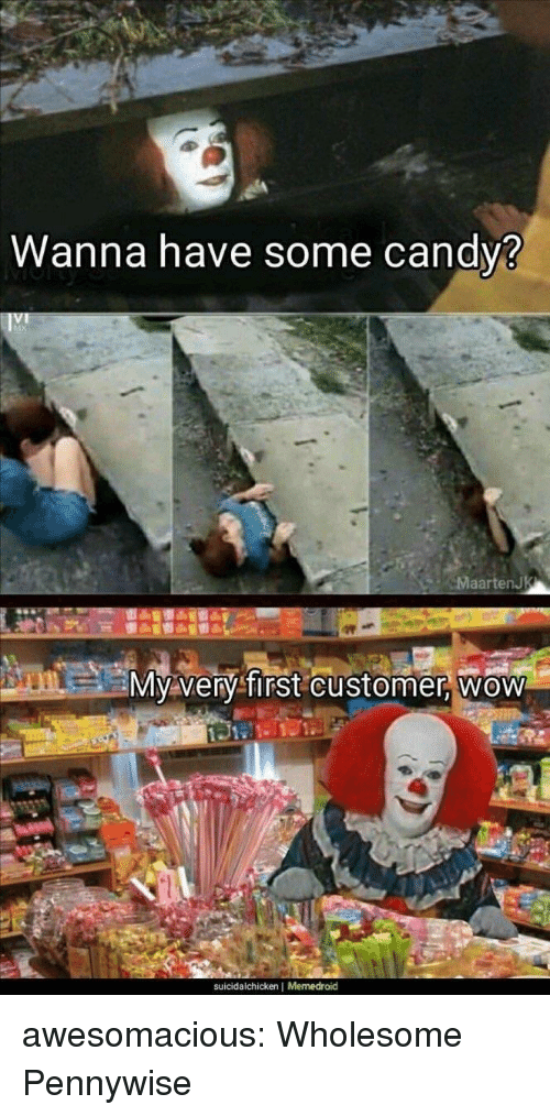 Tumblr, Wow, and Blog: Wanna have some candy3  aartenJ  M very TIrst customer Wow  suicidalchicken | Memedroid awesomacious:  Wholesome Pennywise