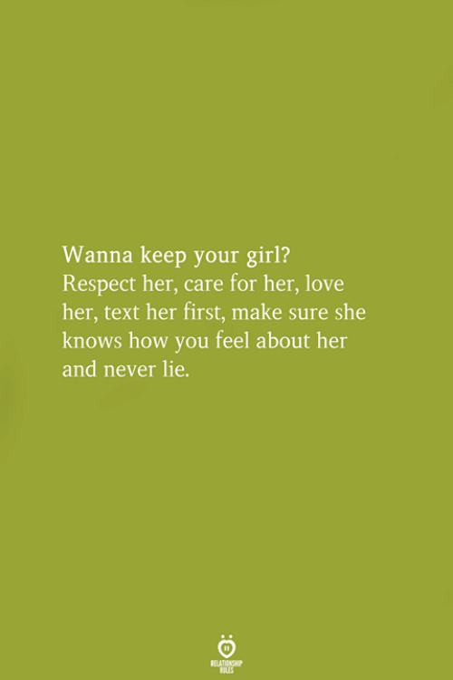 Love, Respect, and She Knows: Wanna keep your girl?  Respect her, care for her, love  her, text her first, make sure she  knows how you feel about her  and never lie.