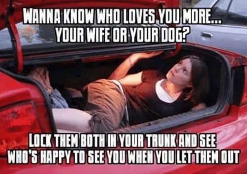 Happy, Wife, and Wanna Know: WANNA KNOW WHO LOVES YOU MORE  YOUR WIFE OR YOUR DOG  LOCK THEM BOTH IN YOUR TRUNK ANDSEE  WHO'S HAPPY TO SEE YOU WHEN YOU LETITHEM OUT