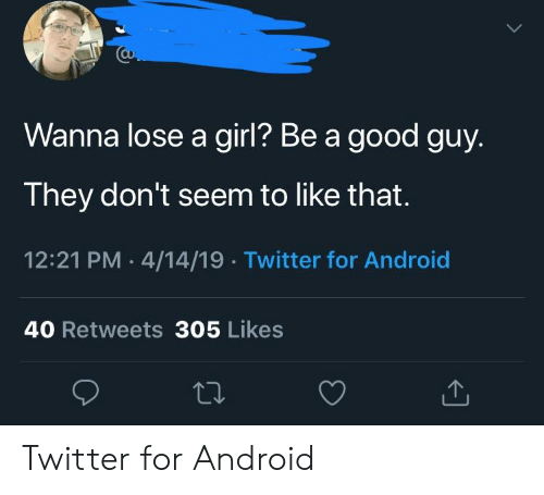 Android, Twitter, and Girl: Wanna lose a girl? Be a good guy.  They don't seem to like that.  12:21 PM 4/14/19 Twitter for Android  40 Retweets 305 Likes Twitter for Android