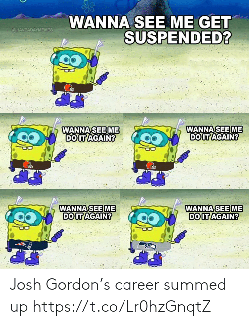 Gordon: WANNA SEE ME GET  SUSPENDED?  @HAVEADAYMEMES  WANNA SEE ME  DO IT AGAIN?  WANNA SEE ME  DO IT AGAIN?  WANNA SEE ME  DO IT AGAIN?  WANNA SEE ME  DO IT AGAIN? Josh Gordon's career summed up https://t.co/Lr0hzGnqtZ