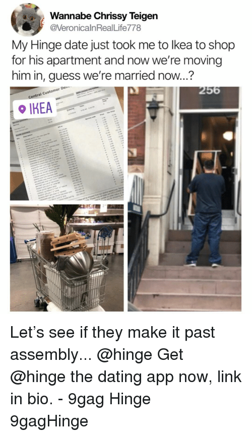 9gag, Chrissy Teigen, and Dating: Wannabe Chrissy Teigen  VeronicalnRealLife778  My Hinge date just took me to lkea to shop  for his apartment and now we're moving  him in, guess we're married now...?  Den  l Custome  Centra Let's see if they make it past assembly... @hinge⠀ Get @hinge the dating app now, link in bio.⠀ -⠀ 9gag Hinge 9gagHinge