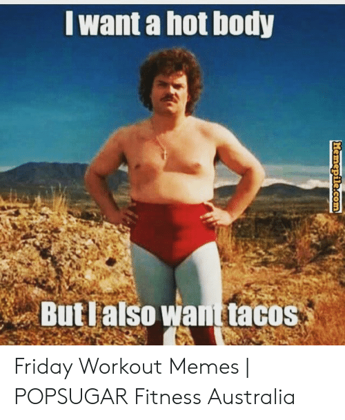 Funny Workout Memes: want a hot body  But lalso want tacos Friday Workout Memes | POPSUGAR Fitness Australia
