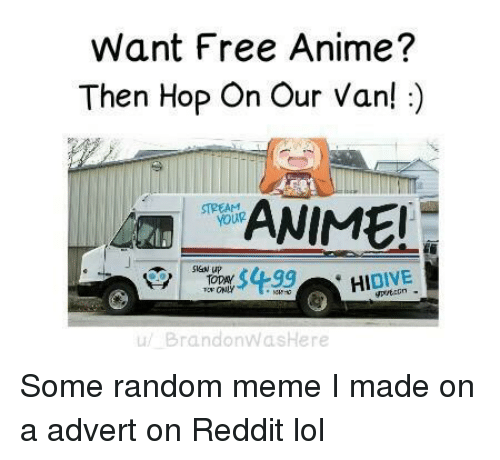 Anime, Lol, and Meme: Want Free Anime?  Then Hop On Our Van!:)  ANIME  STREAM  SigN up  DIVE  и/ BrandonWasHere