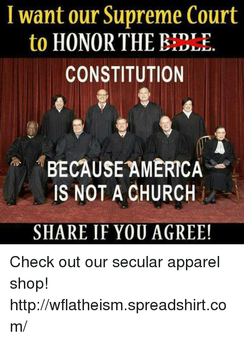 Because America: want our Supreme Court  TDT T  to  HONOR THE  CONSTITUTION  BECAUSE AMERICA  IS NOT A CHURCH  SHARE IF YOU AGREE! Check out our secular apparel shop! http://wflatheism.spreadshirt.com/